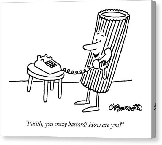 Crazy Canvas Print - Fusilli You Crazy Bastard How Are You? by Charles Barsotti