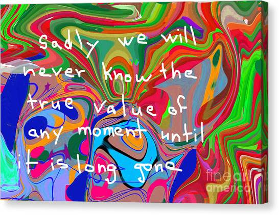 Sadly We Will Never Know The True Value Of Any Moment Until It Is Long Gone Canvas Print