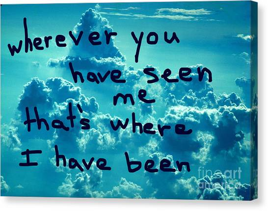 wherever you have seen me that's where I have been Canvas Print