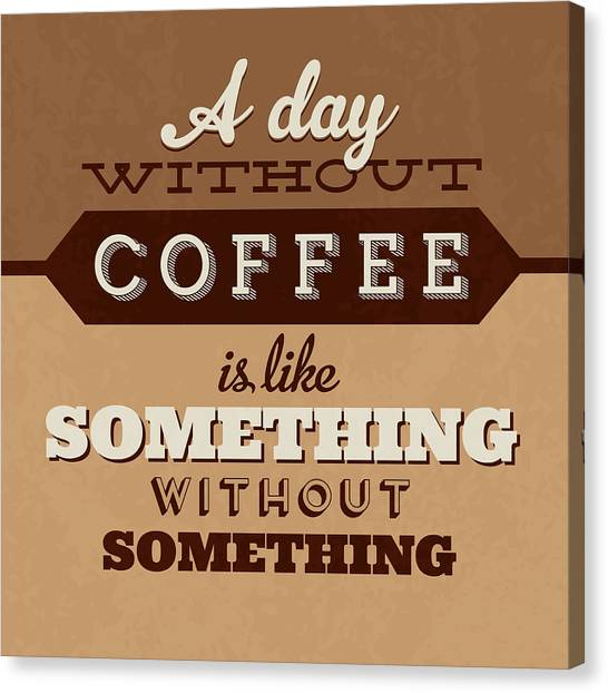 Lucky Canvas Print - A Day Without Coffee by Naxart Studio
