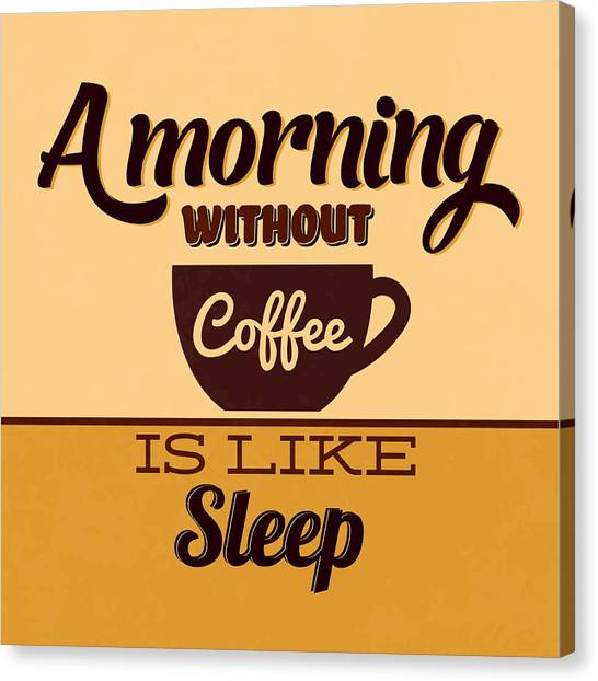 Fun Canvas Print - A Morning Without Coffee Is Like Sleep by Naxart Studio