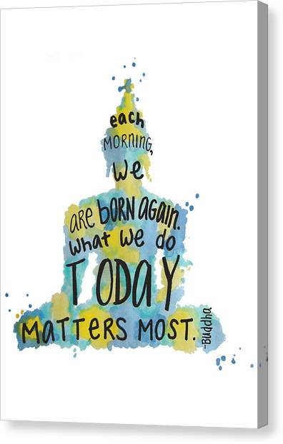 Each Morning We Are Born Again What We Do Today Is What: Buddha Quote Canvas Prints