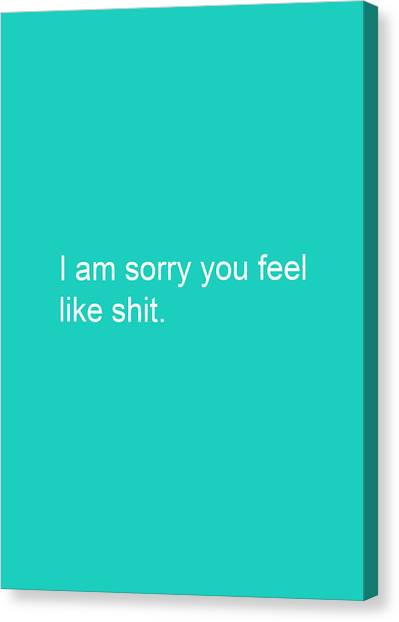 Humorous Canvas Print - I Am Sorry You Feel Like Shit- Greeting Card by Linda Woods