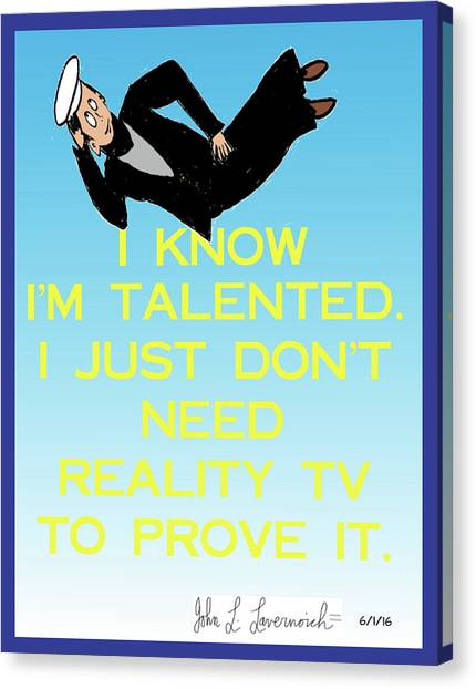 I Know I'm Talented -- I Just Don't Need Reality Tv To Prove It Canvas Print by John Lavernoich