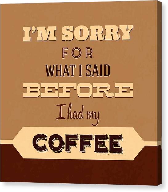 Coffee Canvas Print - I'm Sorry For What I Said Before Coffee by Naxart Studio