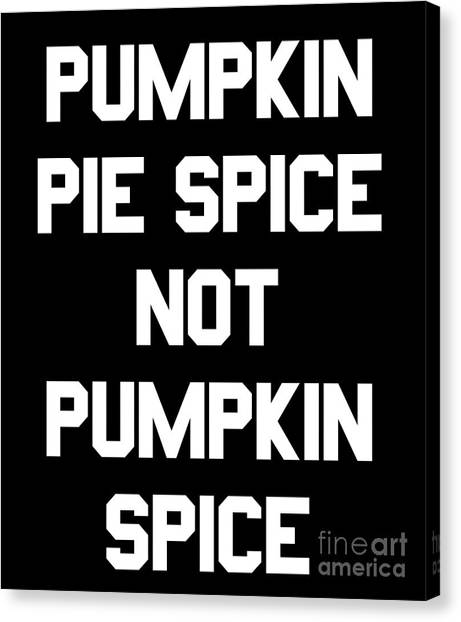 Pumpkin Pie Spice Not Pumpkin Spice Canvas Print
