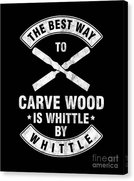 Canvas Print - The Best Way To Carve Wood Is Whittle Wood Carver Woodcraft Wood Cutter Gift by Thomas Larch