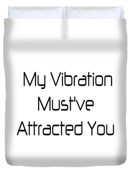 My Vibration Must've Attracted You - Vibes - Conscious Quotes - Flirty Quotes Duvet Cover