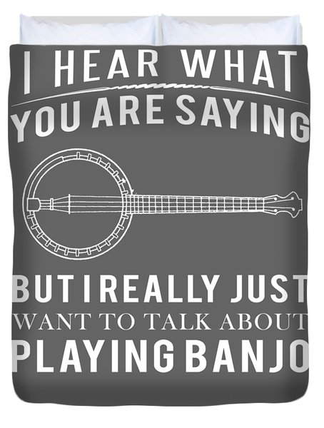 I Hear What You Are Saying But I Want To Talk About Banjo Duvet Cover
