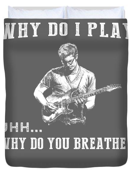 Why Do I Guitar Why Do You Breathe T-shirt Duvet Cover