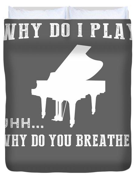 Why Do I Piano Why Do You Breathe T-shirt Duvet Cover