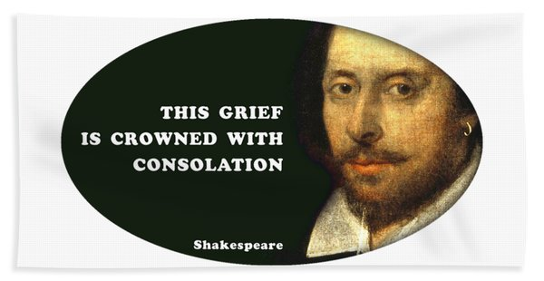This Grief Is Crowned With Consolation #shakespeare #shakespearequote Bath Towel