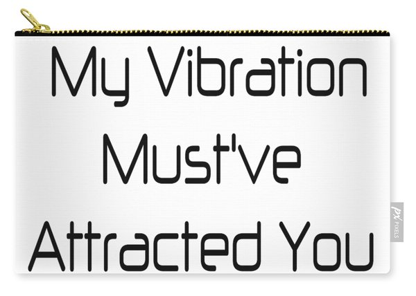 My Vibration Must've Attracted You - Vibes - Conscious Quotes - Flirty Quotes Carry-all Pouch