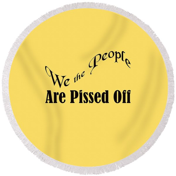 We The People Are Pissed Off 5460.02 Round Beach Towel