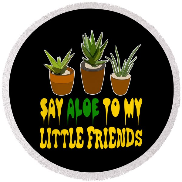 Say Aloe To My Little Friends Tee Design For Aloe Lover Like You Start Wearing Your Own Plant  Round Beach Towel