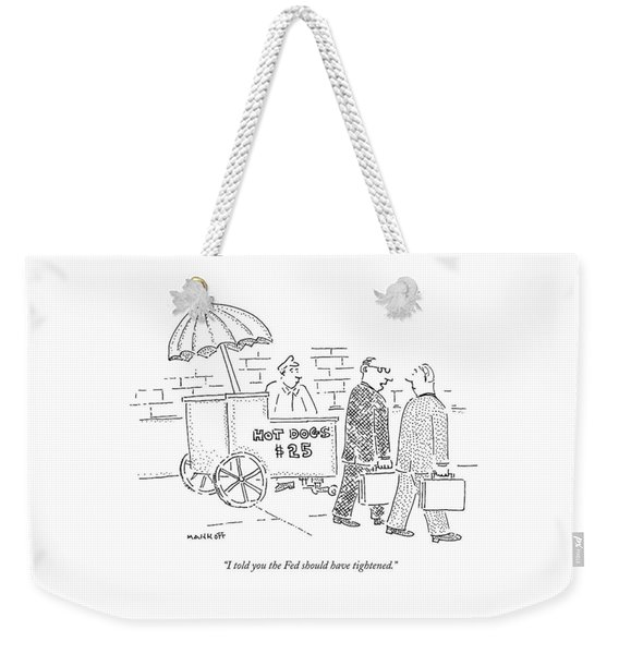 I Told You The Fed Should Have Tightened Weekender Tote Bag