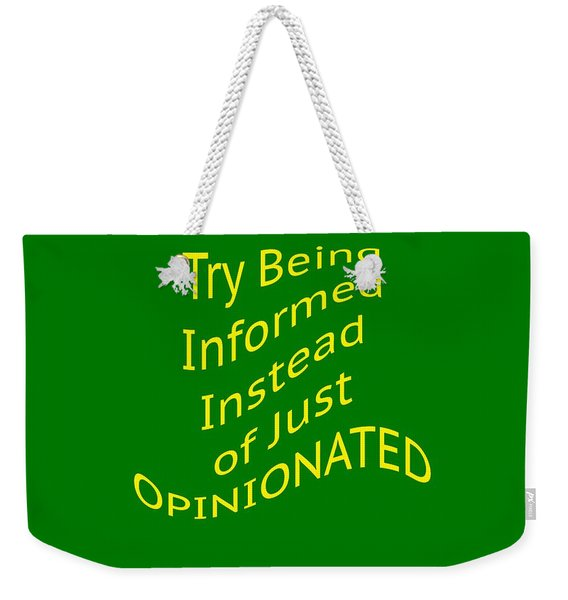Be Informed Not Opinionated 5477.02 Weekender Tote Bag