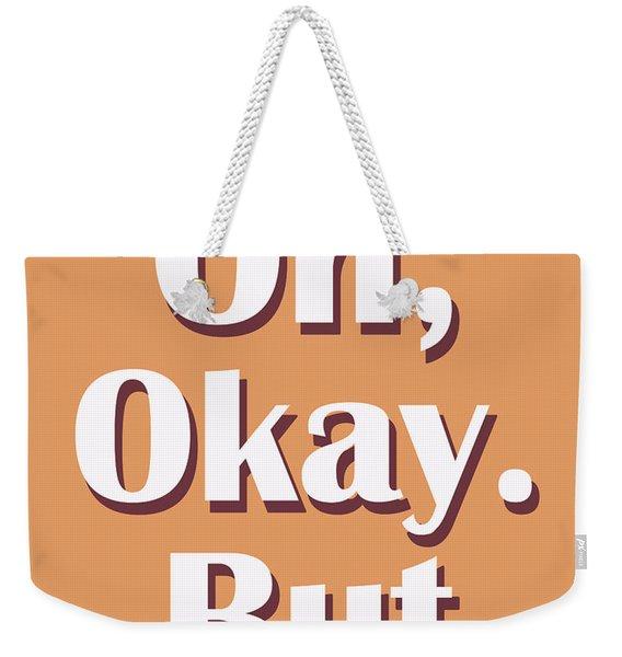 Oh, Okay. But..typography Print Weekender Tote Bag