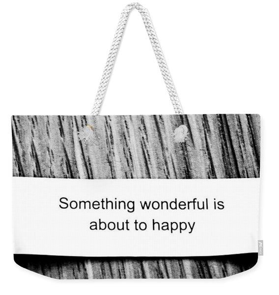 Something Wonderful Is About To Happy Weekender Tote Bag