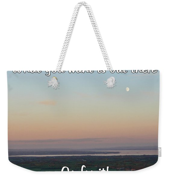 What You Want Is Out There Weekender Tote Bag