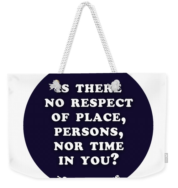 Is There No Respect Of Place #shakespeare #shakespearequote Weekender Tote Bag