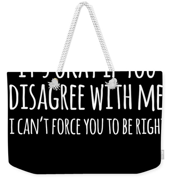 Its Okay If You Disagree With Me Weekender Tote Bag