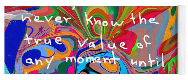 Sadly We Will Never Know The True Value Of Any Moment Until It Is Long Gone Yoga Mat