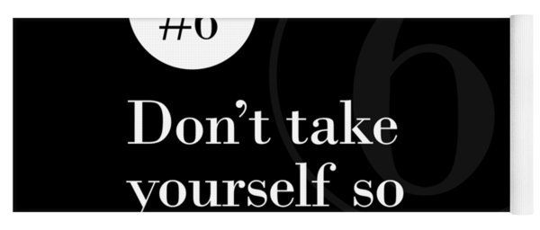 Rule #6 - Don't Take Yourself So Seriously - White On Black Yoga Mat