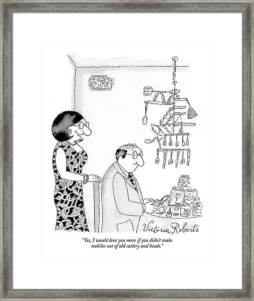 Yes, I Would Love You More If You Didn't Make Framed Print