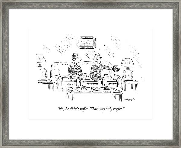No, He Didn't Suffer. That's My Only Regret Framed Print