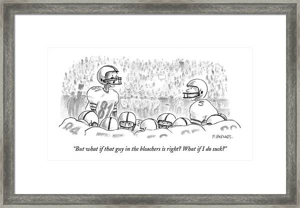 But What If That Guy In The Bleachers Is Right? Framed Print