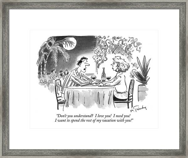 Don't You Understand?  I Love You!  I Need You! Framed Print