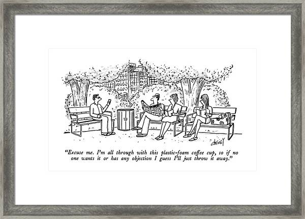 Excuse Me.  I'm All Through With This Framed Print