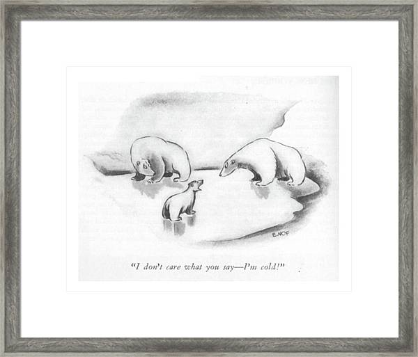 I Don't Care What You Say - I'm Cold! Framed Print