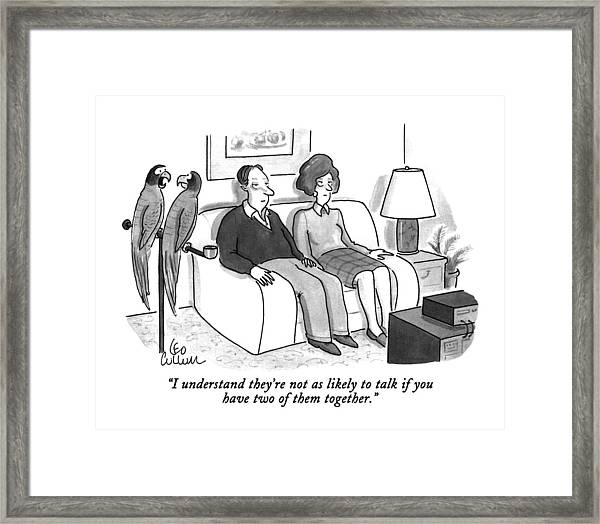 I Understand They're Not As Likely To Talk If Framed Print
