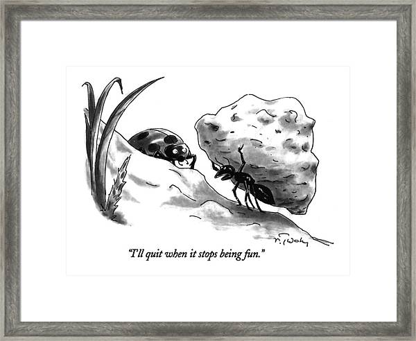 I'll Quit When It Stops Being Fun Framed Print
