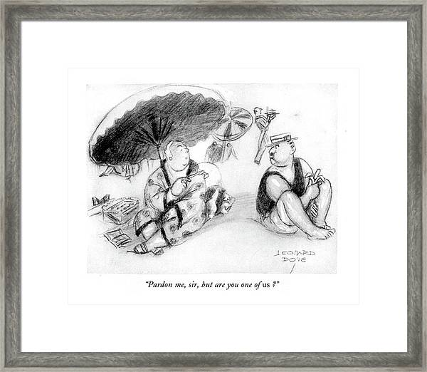 Pardon Me, Sir, But Are You One Of Us? Framed Print