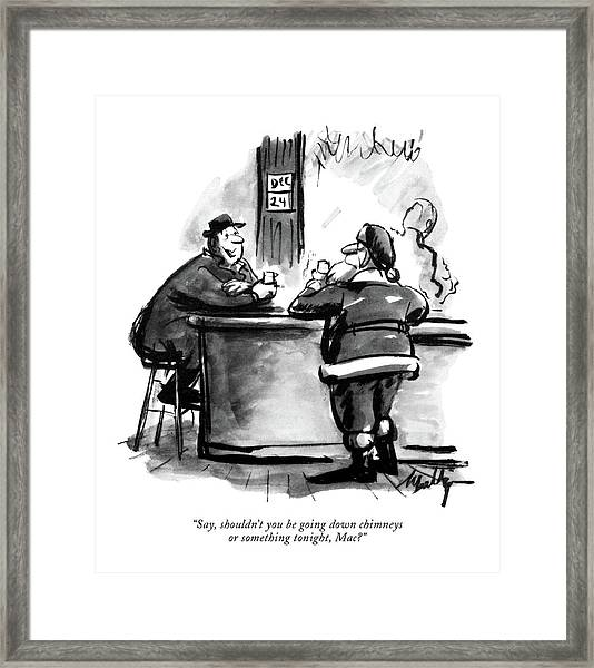 Say, Shouldn't You Be Going Down Chimneys Or Framed Print