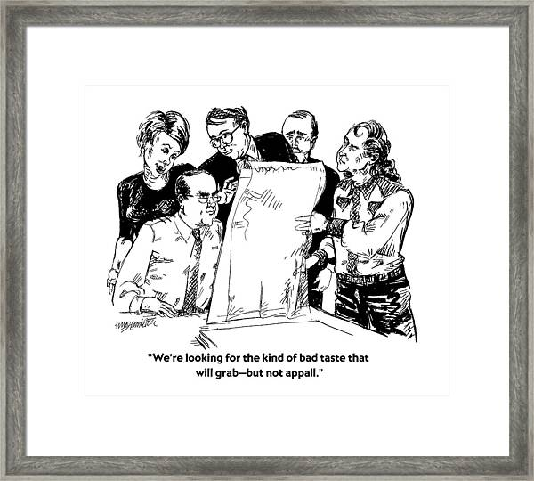 We're Looking For The Kind Of Bad Taste That Framed Print