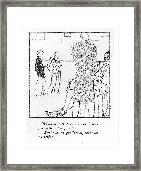 Who Was That Gentleman I Seen You With Last Framed Print