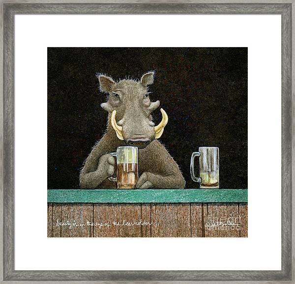 Beauty Is In The Eye Of The Beerholder... Framed Print