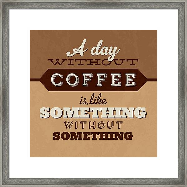 A Day Without Coffee Framed Print