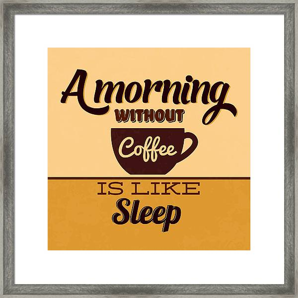 A Morning Without Coffee Is Like Sleep Framed Print
