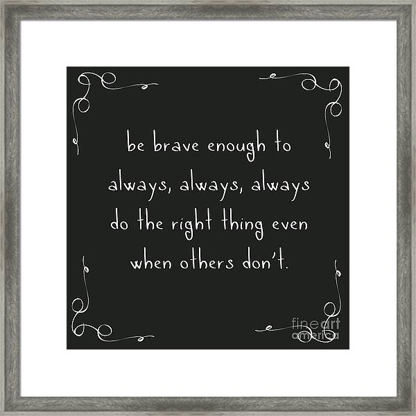 Be Brave Enough To Do The Right Thing Framed Print