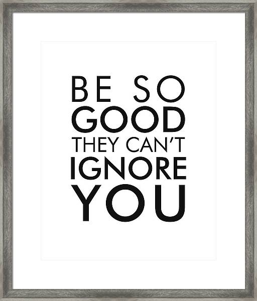 Be So Good They Can't Ignore You - Minimalist Print - Typography - Quote Poster Framed Print