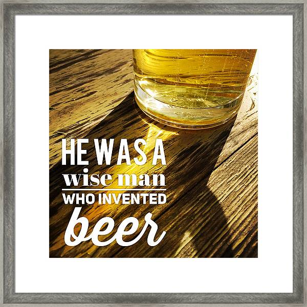 He Was A Wise Man Who Invented Beer Framed Print