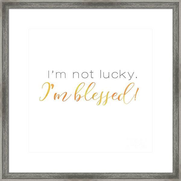 I'm Not Lucky. I'm Blessed. Framed Print