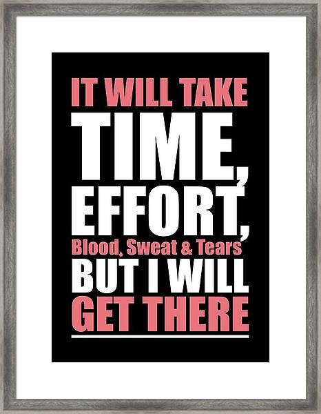 It Will Take Time, Effort, Blood, Sweat Tears But I Will Get There Life Motivational Quotes Poster Framed Print