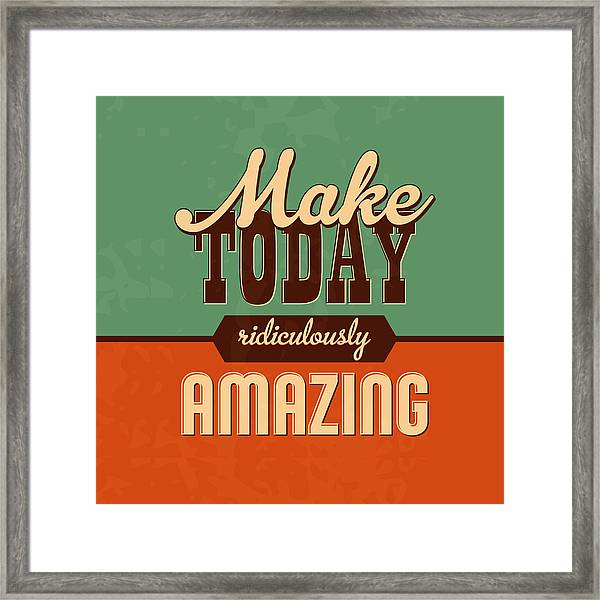 Make Today Ridiculously Amazing Framed Print