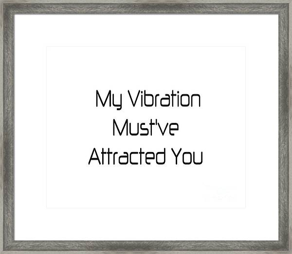 My Vibration Must've Attracted You - Vibes - Conscious Quotes - Flirty Quotes Framed Print